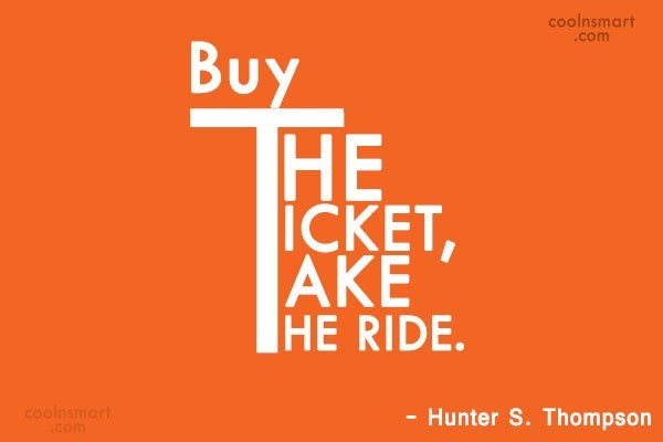 Quote: Buy The Ticket, Take The Ride. –...