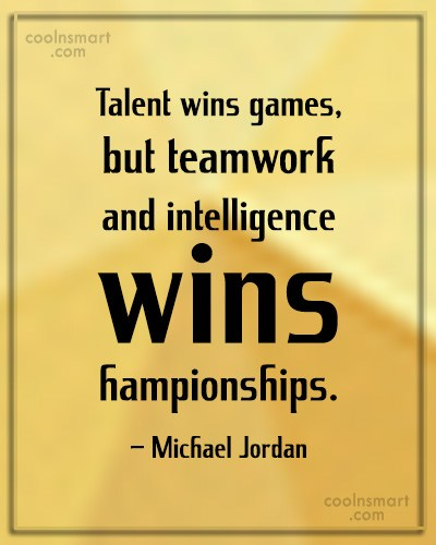 Quote: Talent wins games, but teamwork and intelligence...