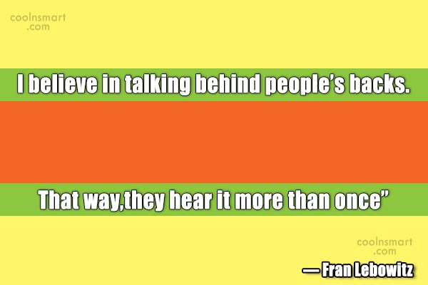 Quote: I believe in talking behind people's backs....