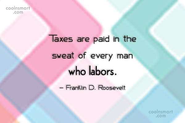 Tax Quote: Taxes are paid in the sweat of...