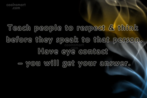 Respect Quote: Teach people to respect & think before...