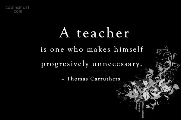 School Quote: A teacher is one who makes himself...