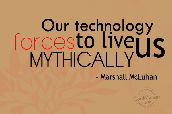 Quote: Our technology forces us to live mythically....