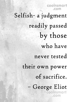 Sacrifice Quote: Selfish- a judgment readily passed by those...