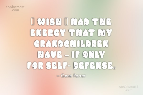 Grandchildren Quote: I wish I had the energy that...