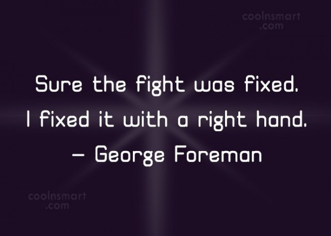 Boxing Quote: Sure the fight was fixed. I fixed...