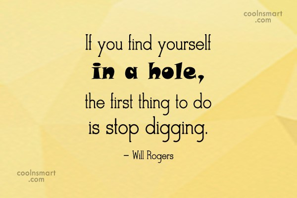 Quote: If you find yourself in a hole,...