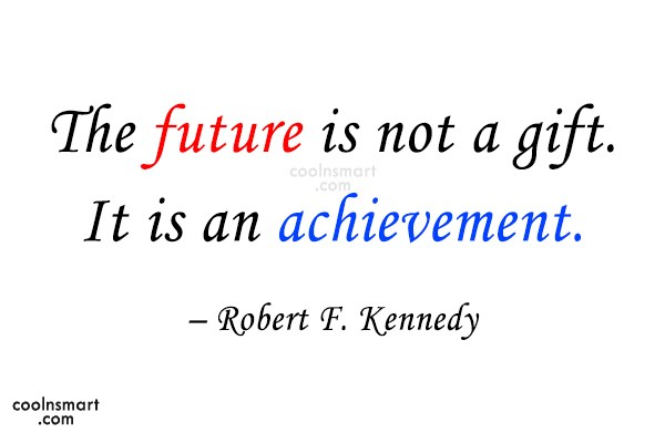 Quote: The future is not a gift. It...