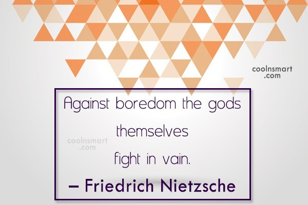 Quote: Against boredom the gods themselves fight in...