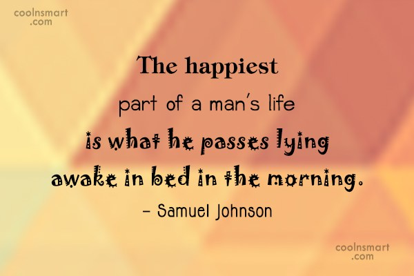 Idleness Quote: The happiest part of a man's life...