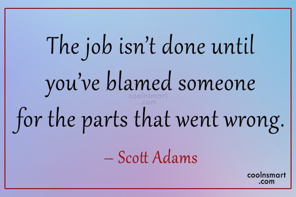 Quote: The job isn't done until you've blamed...
