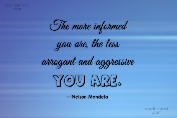 Arrogance Quote: The more informed you are, the less...