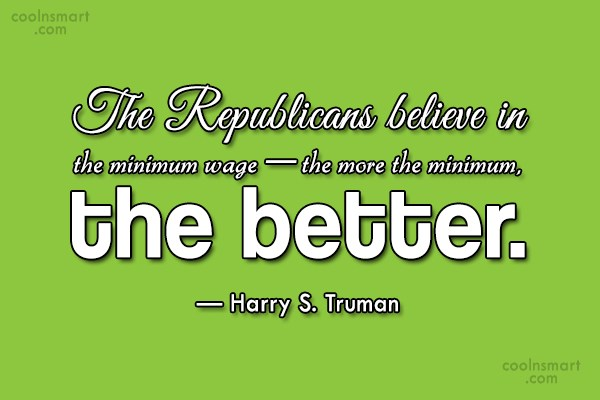 Quote: The Republicans believe in the minimum wage...