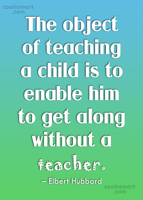 Quote: The object of teaching a child is...