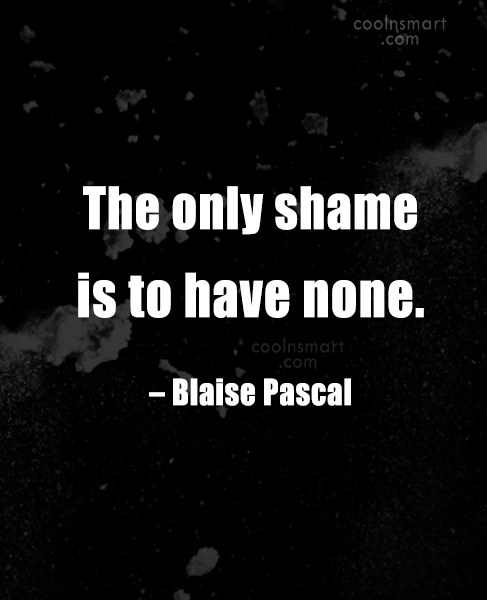 Quote: The only shame is to have none....