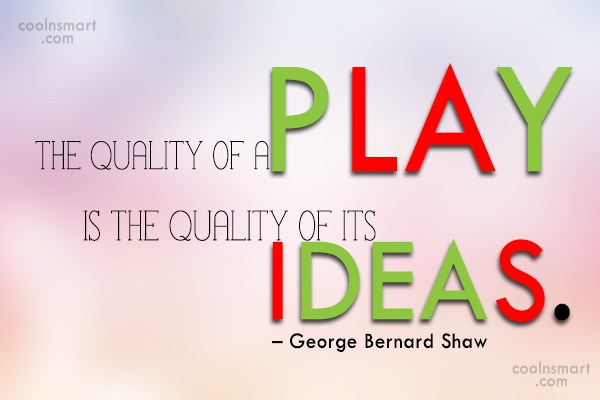 Ideas Quote: The quality of a play is the...