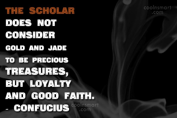 Loyalty Quote: The scholar does not consider gold and...