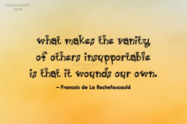Quote: What makes the vanity of others insupportable...
