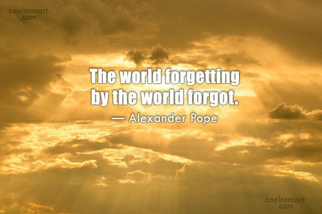 Quote: The world forgetting by the world forgot....