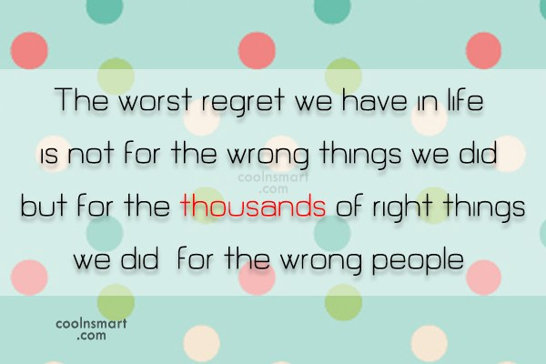 Regret Quote: The worst regret we have in life,...