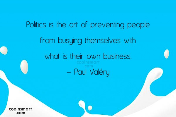 Quote: Politics is the art of preventing people...