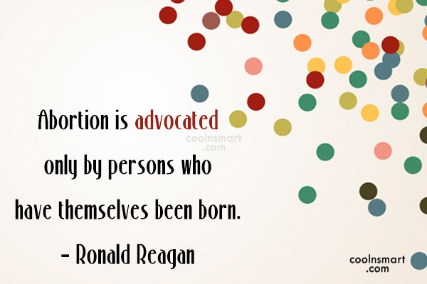 Quote: Abortion is advocated only by persons who...