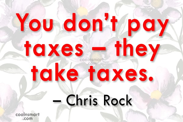 Tax Quote: You don't pay taxes – they take...