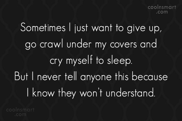 Loneliness Quote: Sometimes I just want to give up,...