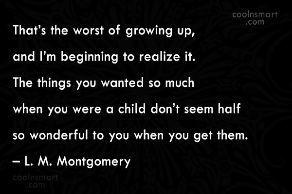 Quote: That's the worst of growing up, and...