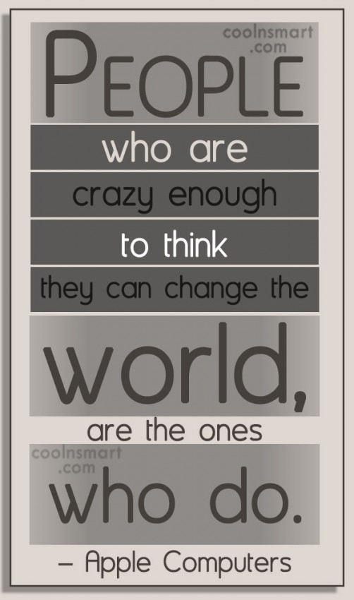 Quote: People who are crazy enough to think...