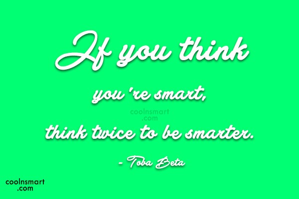 Quote: If you think you're smart,think twice to...