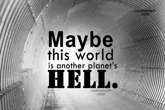 Quote: Maybe this world is another planet's hell....