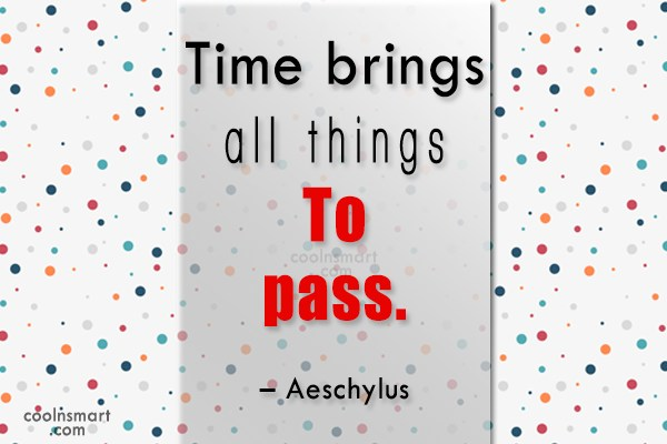Quote: Time brings all things to pass. –...