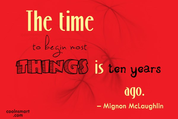 Quote: The time to begin most things is...