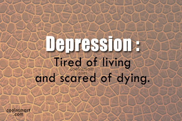 Depression Quote: Depression :Tired of living and scared of...