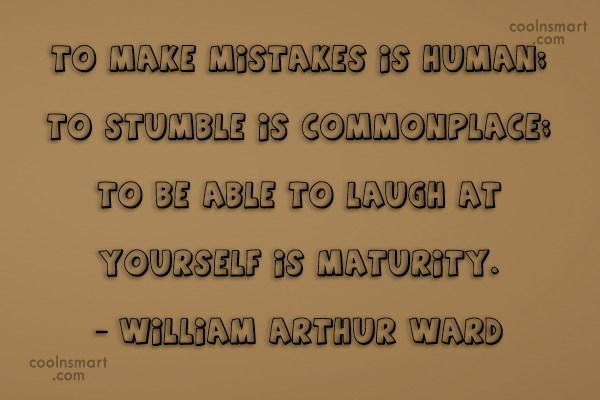 Quote: To make mistakes is human; to stumble...