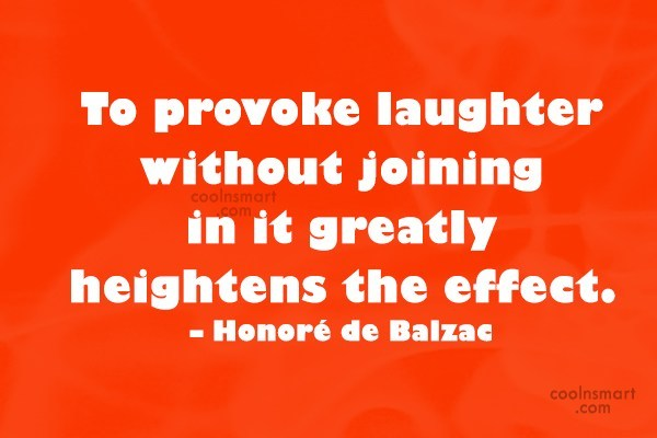 Quote: To provoke laughter without joining in it...