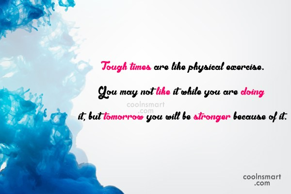 Exercise Quote: Tough times are like physical exercise. You...