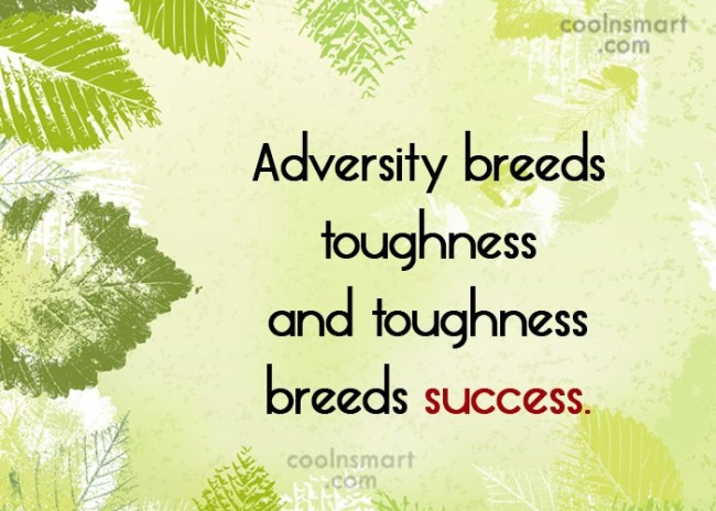 Quote: Adversity breeds toughness and toughness breeds success.