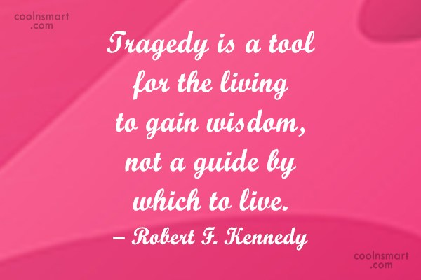 Quote: Tragedy is a tool for the living...
