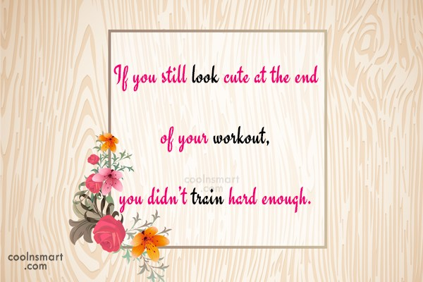 Exercise Quote: If you still look cute at the...