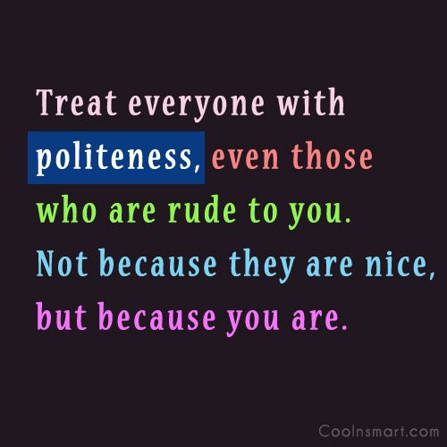 Politeness Quote: Treat everyone with politeness, even those who...