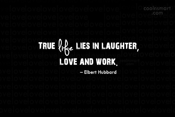 Quote: True life lies in laughter, love and...