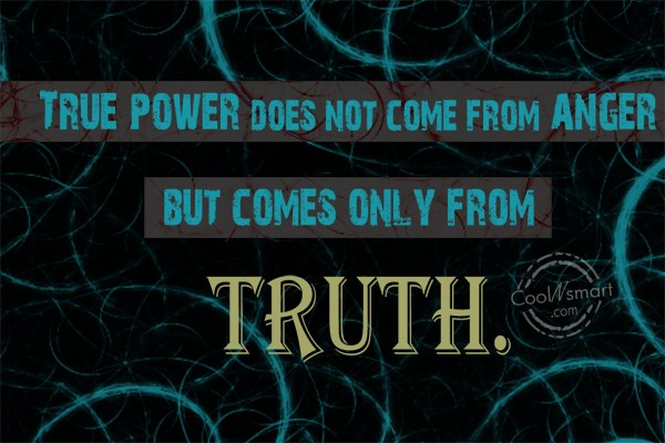 Truth Quote: True Power Does Not Come From Anger.