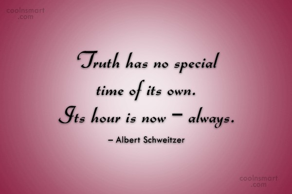 Truth Quote: Truth has no special time of its...
