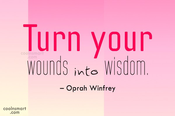 Wise Quote: Turn your wounds into wisdom. – Oprah...