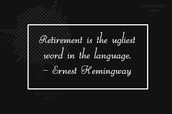 Retirement Quote: Retirement is the ugliest word in the...