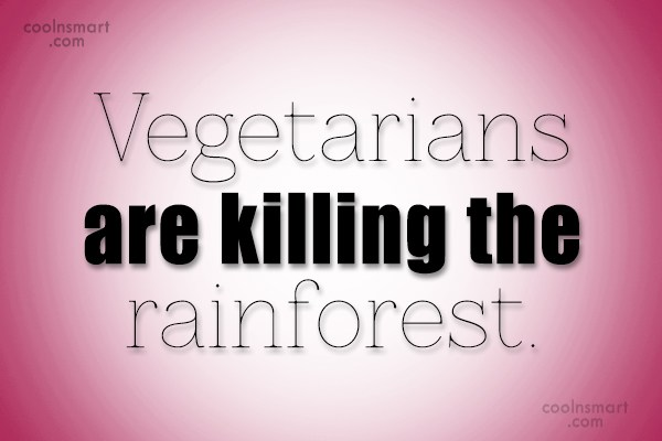 Vegetarianism Quote: Vegetarians are killing the rainforest.