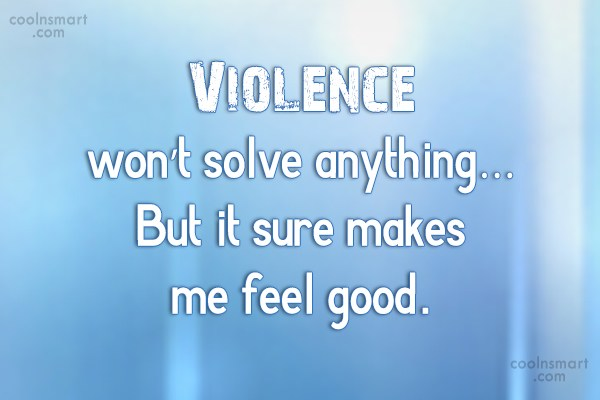 Sarcastic Quote: Violence won't solve anything…But it sure makes...
