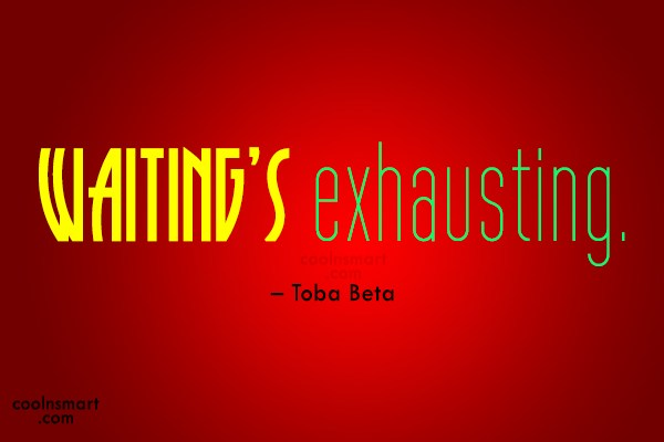 Quote: Waiting's exhausting. – Toba Beta